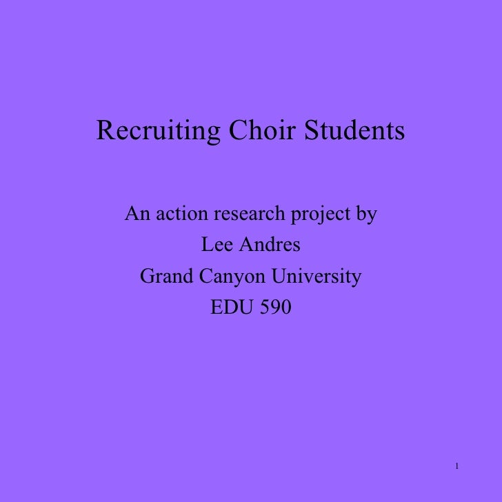 Recruiting Choir Students    An action research project by           Lee Andres    Grand Canyon University            EDU ...