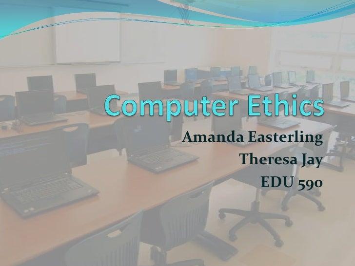 Computer Ethics<br />Amanda Easterling<br />Theresa Jay<br />EDU 590 <br />
