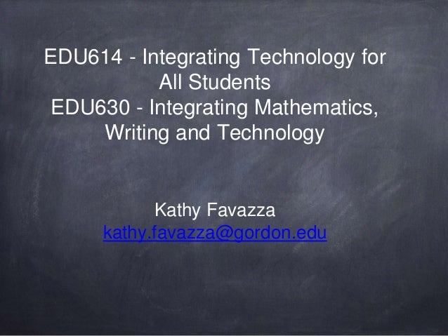 EDU614 - Integrating Technology for All Students EDU630 - Integrating Mathematics, Writing and Technology Kathy Favazza ka...