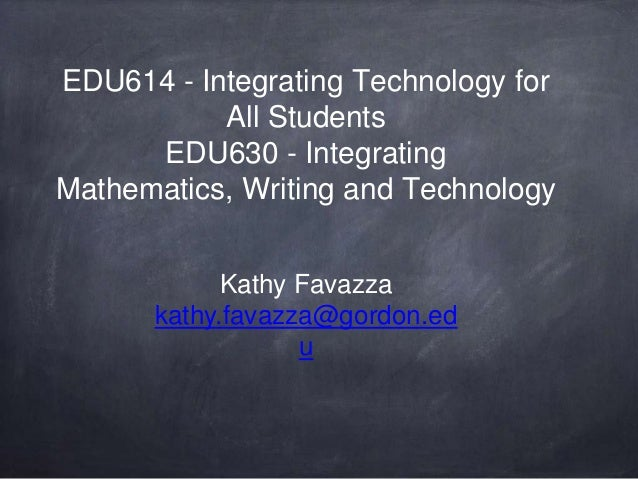 EDU614 - Integrating Technology for All Students EDU630 - Integrating Mathematics, Writing and Technology Kathy Favazza ka...