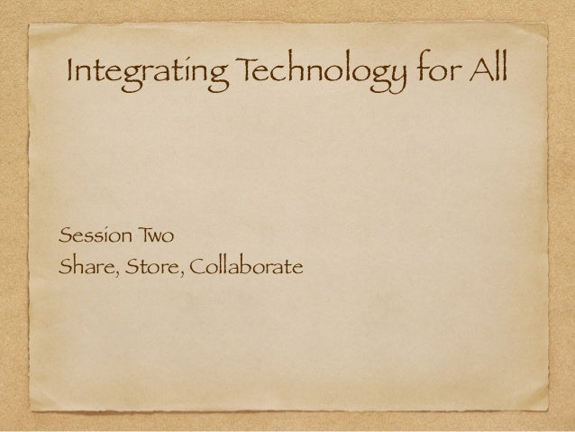 Integrating Technology for All Session Two Share, Store, Collaborate