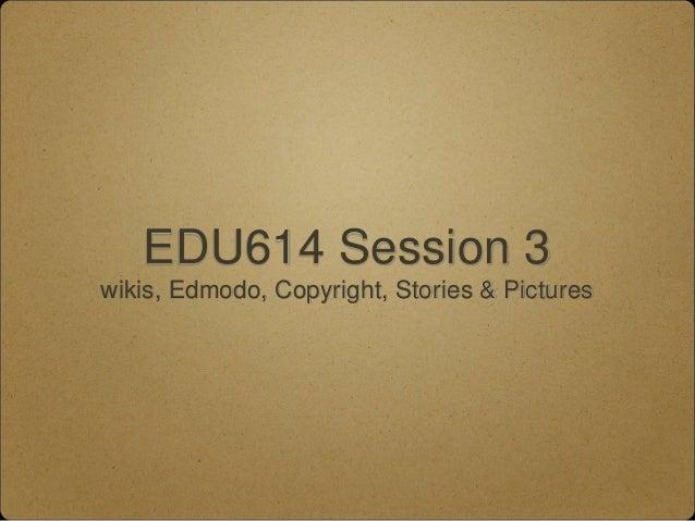 EDU614 Session 3 wikis, Edmodo, Copyright, Stories & Pictures