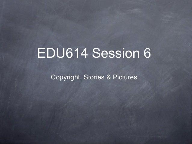 EDU614 Session 6Copyright, Stories & Pictures