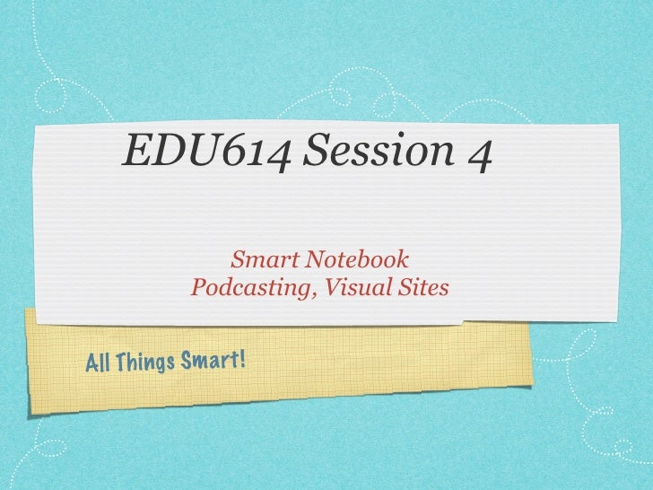 EDU614 Session 4                Smart Notebook             Podcasting, Visual SitesAll Th ings Sm a rt !