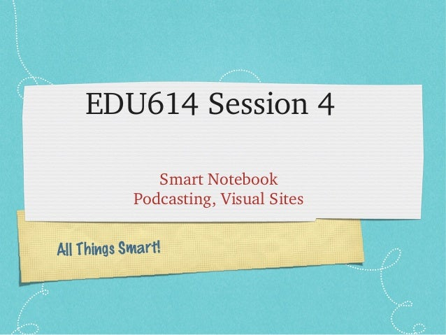 All Things Smart!EDU614 Session 4Smart NotebookPodcasting, Visual Sites