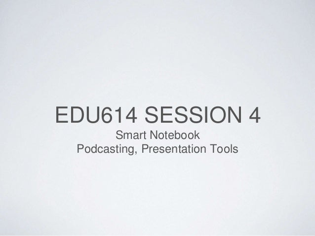 EDU614 SESSION 4 Smart Notebook Podcasting, Presentation Tools