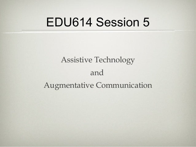 EDU614 Session 5    Assistive Technology           andAugmentative Communication