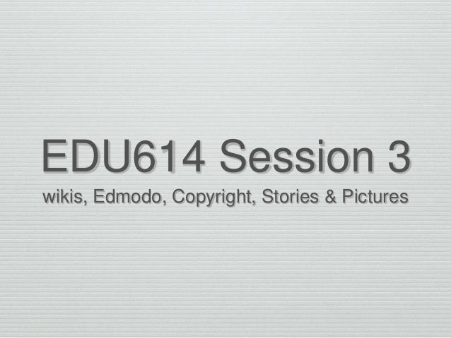EDU614 Session 3 wikis, Edmodo, Copyright, Stories & Pictures