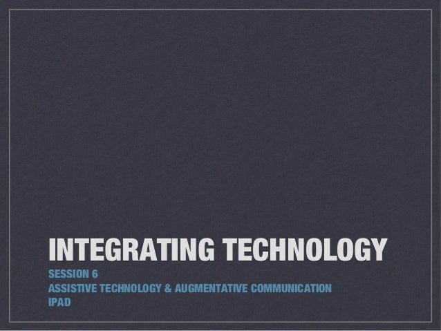 INTEGRATING TECHNOLOGY SESSION 6 ASSISTIVE TECHNOLOGY & AUGMENTATIVE COMMUNICATION IPAD