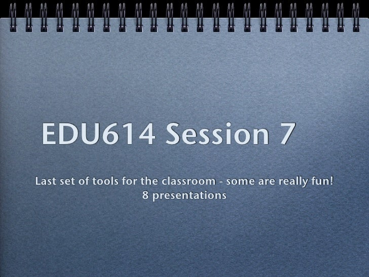 EDU614 Session 7Last set of tools for the classroom - some are really fun!                      8 presentations