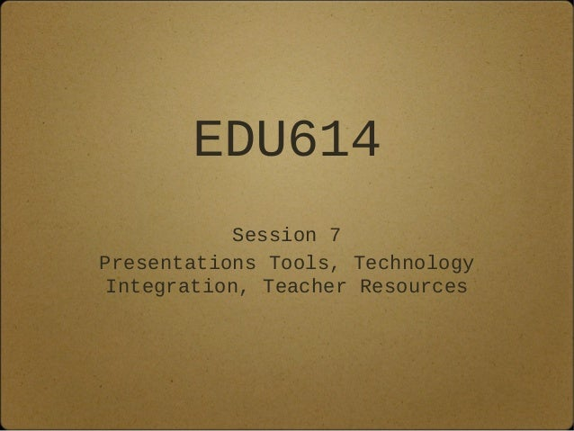 EDU614Session 7Presentations Tools, TechnologyIntegration, Teacher Resources