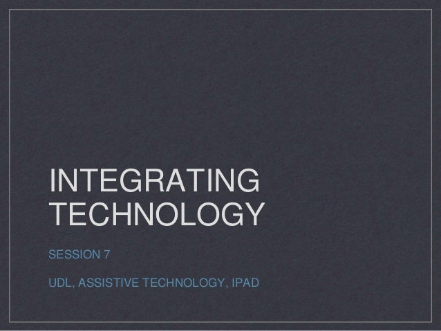 INTEGRATING TECHNOLOGY SESSION 7 UDL, ASSISTIVE TECHNOLOGY, IPAD