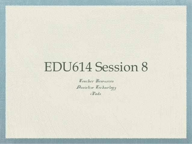 EDU614 Session 8 Teacher Resources Assistive Technology iPads