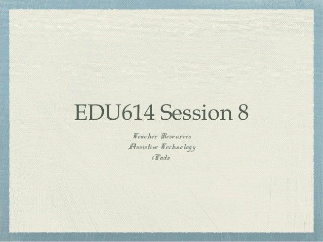 EDU614 Session 8 Teacher Resources Assistive Technology iPads