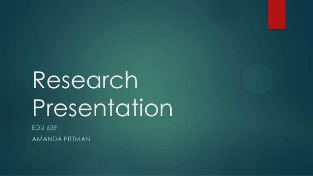 Research Presentation EDU 639 AMANDA PITTMAN