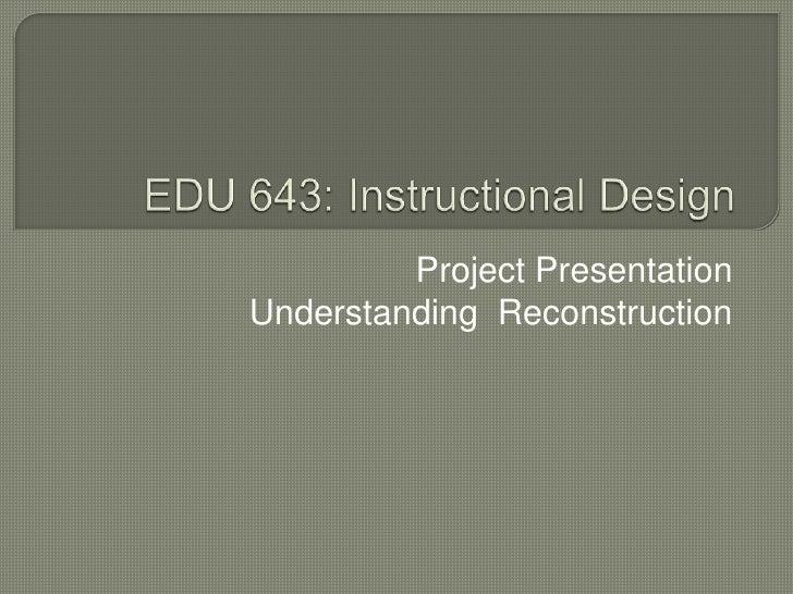 EDU 643: Instructional Design<br />Project Presentation<br />Understanding  Reconstruction <br />