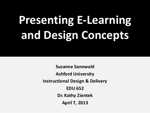 Presenting E-Learning and Design Concepts Suzanne Sannwald Ashford University Instructional Design & Delivery EDU 652 Dr. ...