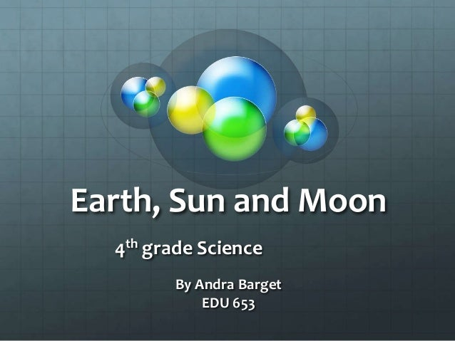 Earth, Sun and Moon4th grade ScienceBy Andra BargetEDU 653