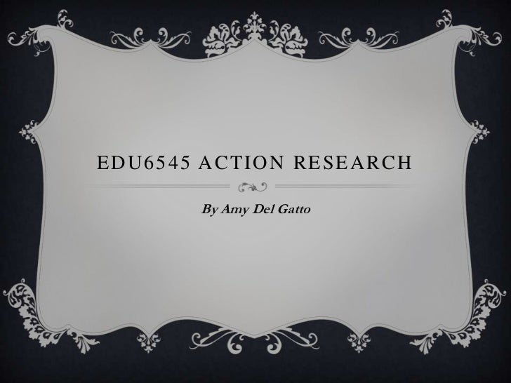 Edu6545 Action Research<br />By Amy Del Gatto<br />