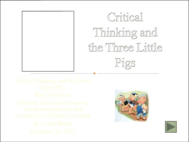 Critical Thinking and the Three           Little Pigs         Tami Vandercar EDU655 Trends and Issues in   Instructional D...