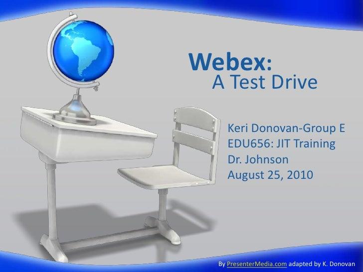 Webex:  A Test Drive     Keri Donovan-Group E     EDU656: JIT Training     Dr. Johnson     August 25, 2010       By Presen...