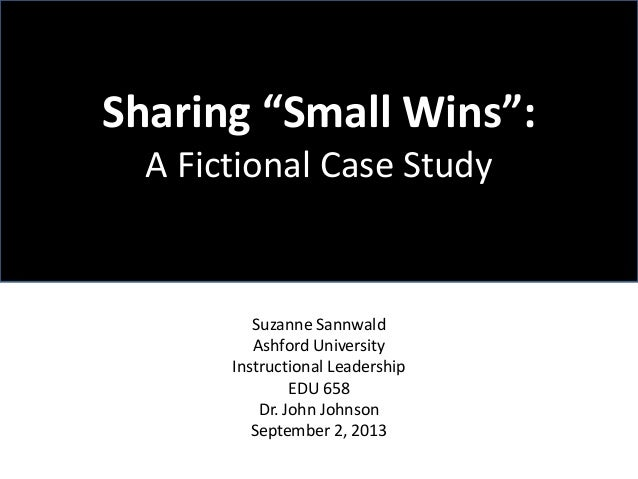 "Sharing ""Small Wins"": A Fictional Case Study  Suzanne Sannwald Ashford University Instructional Leadership EDU 658 Dr. Joh..."