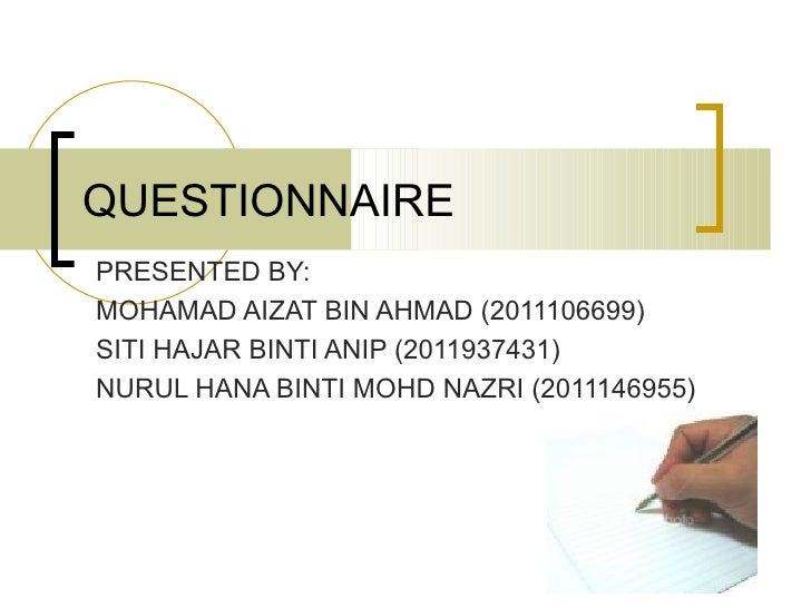 QUESTIONNAIREPRESENTED BY:MOHAMAD AIZAT BIN AHMAD (2011106699)SITI HAJAR BINTI ANIP (2011937431)NURUL HANA BINTI MOHD NAZR...