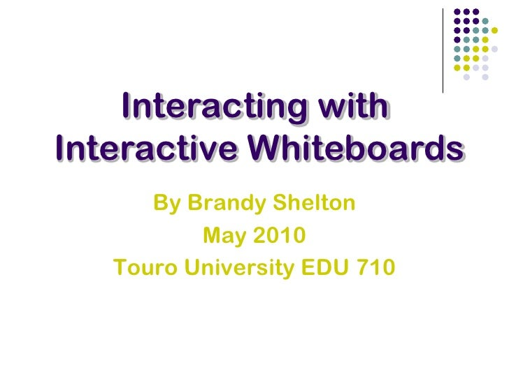 Interacting with<br /> Interactive Whiteboards<br />By Brandy Shelton<br />May 2010<br />Touro University EDU 710<br />