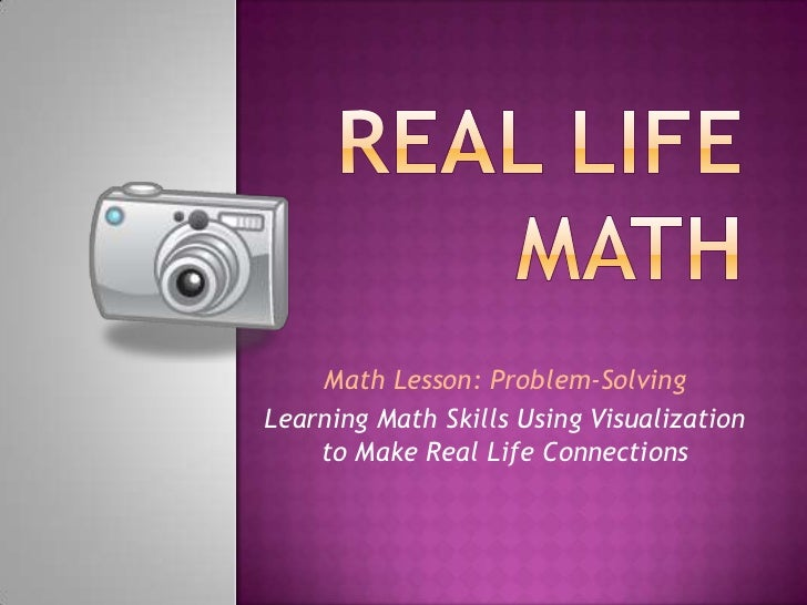 Real Life Math<br />Math Lesson: Problem-Solving<br />Learning Math Skills Using Visualization to Make Real Life Connectio...
