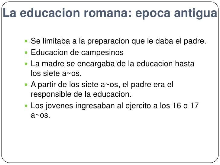 La educacionromana: epocaantigua<br />Se limitaba a la preparacionque le daba el padre.<br />Educacion de campesinos<br />...