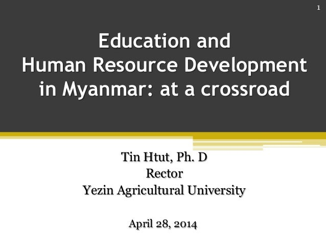 Education and Human Resource Development in Myanmar: at a crossroad Tin Htut, Ph. D Rector Yezin Agricultural University A...