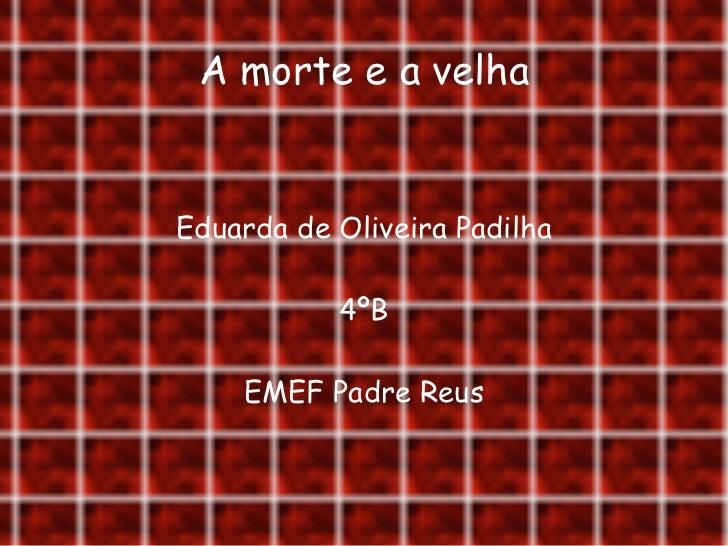 A morte e a velha Eduarda de Oliveira Padilha 4ºB EMEF Padre Reus