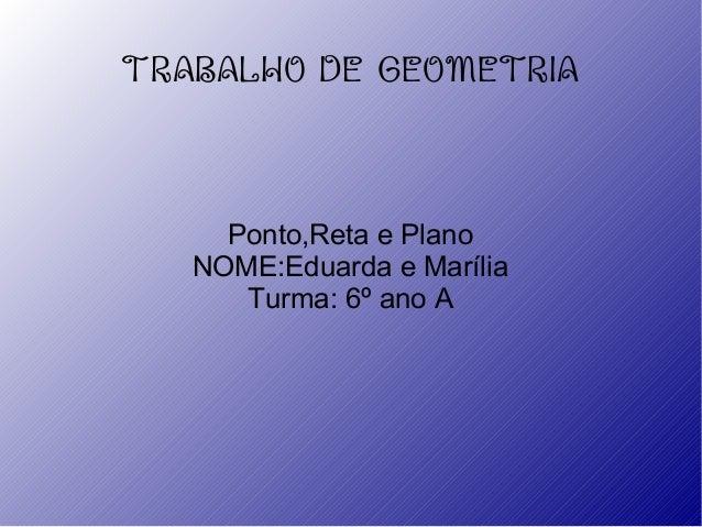 TRABALHO DE GEOMETRIAPonto,Reta e PlanoNOME:Eduarda e MaríliaTurma: 6º ano A