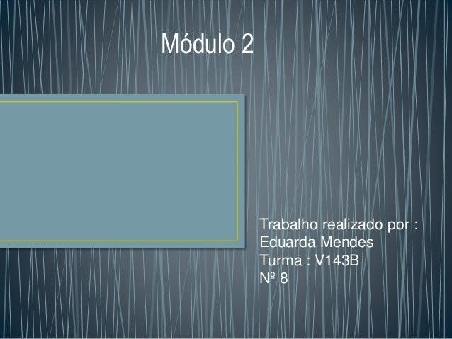 Trabalho realizado por :  Eduarda Mendes  Turma : V143B  Nº 8  Módulo 2