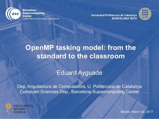 Universitat Politècnica de Catalunya BARCELONA TECH Madrid. March 30, 2017 Eduard Ayguadé Dep. Arquitectura de Computadors...