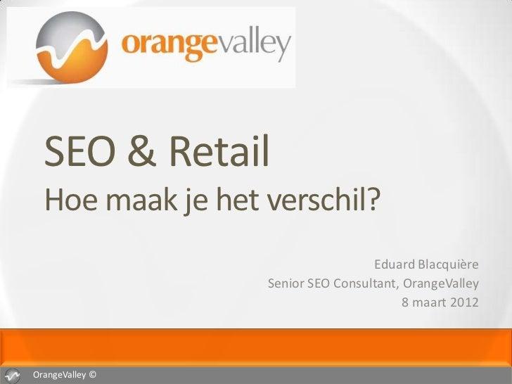 SEO & Retail  Hoe maak je het verschil?                                   Eduard Blacquière                  Senior SEO Co...