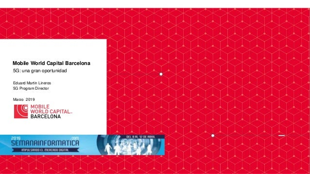 5G: una gran oportunidad Eduard Martin Lineros 5G Program Director Marzo 2019 Mobile World Capital Barcelona