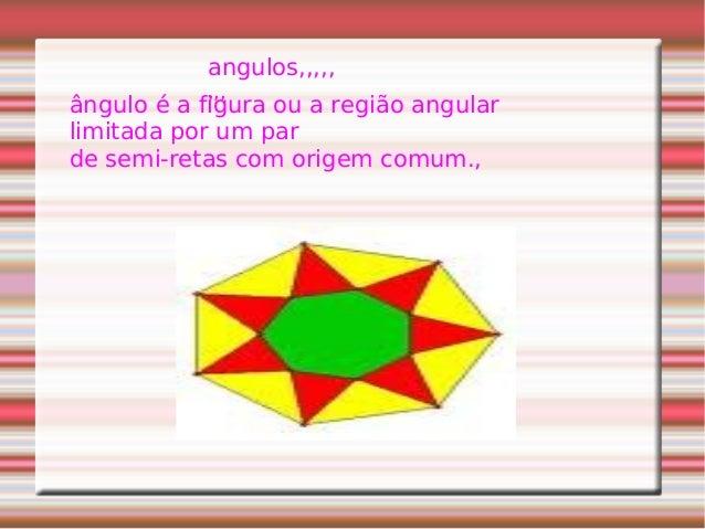 angulos,,,,, ,,, ângulo é a figura ou a região angular limitada por um par de semi-retas com origem comum.,