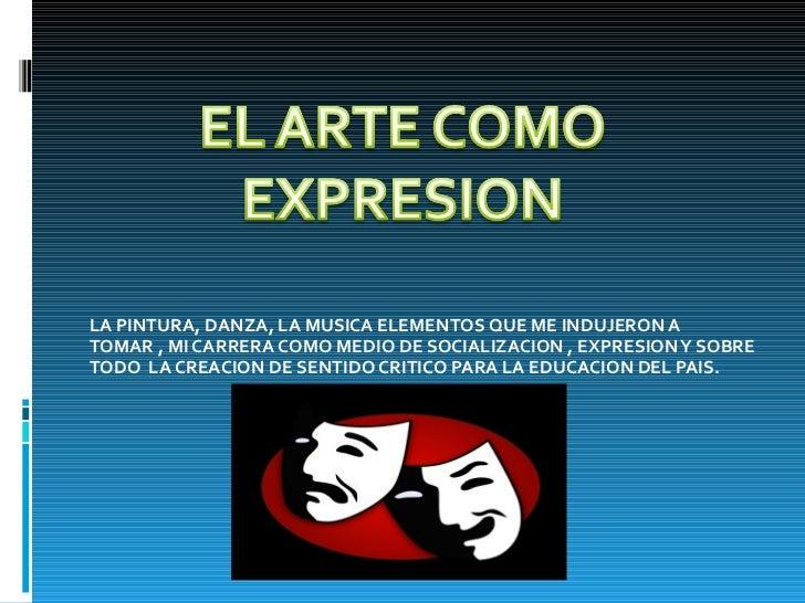 LA PINTURA, DANZA, LA MUSICA ELEMENTOS QUE ME INDUJERON A TOMAR , MI CARRERA COMO MEDIO DE SOCIALIZACION , EXPRESION Y SOB...