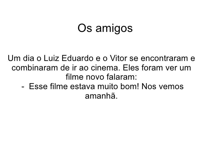 Os amigos Um dia o Luiz Eduardo e o Vitor se encontraram e combinaram de ir ao cinema. Eles foram ver um filme novo falara...