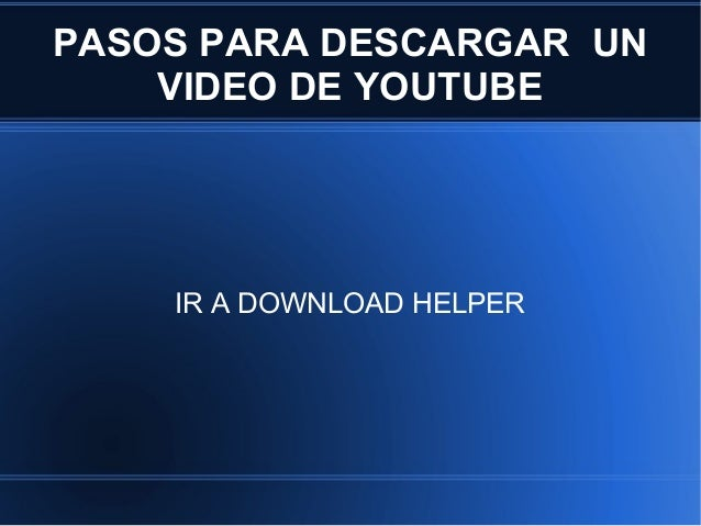 PASOS PARA DESCARGAR UN    VIDEO DE YOUTUBE    IR A DOWNLOAD HELPER