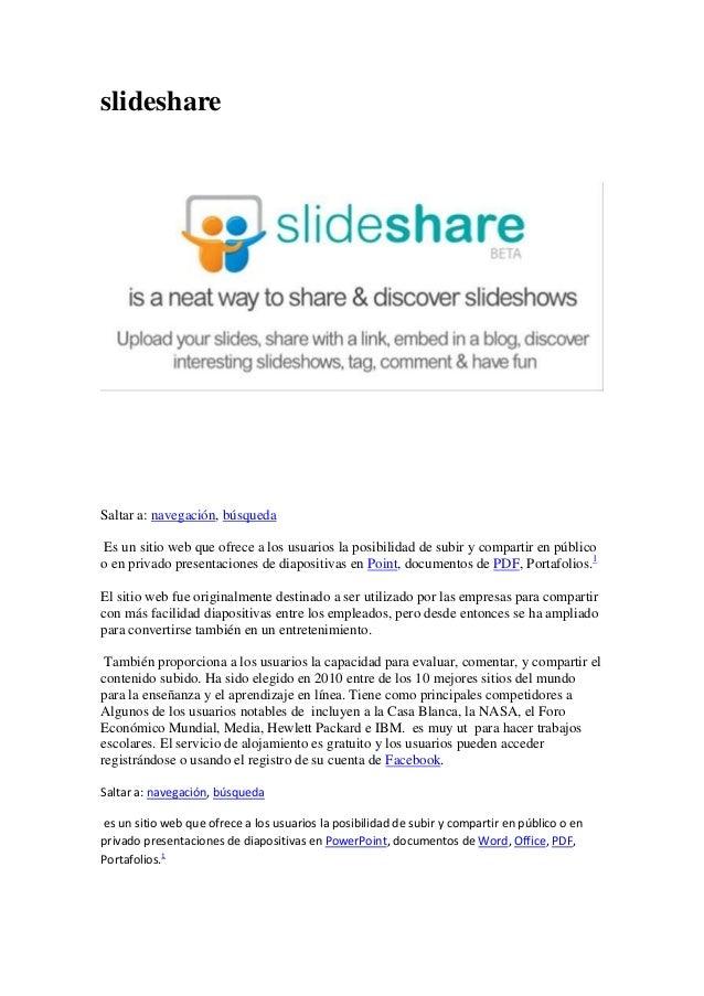 slideshare Saltar a: navegación, búsqueda Es un sitio web que ofrece a los usuarios la posibilidad de subir y compartir en...
