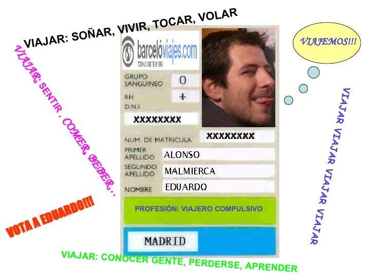 PROFESIÓN: VIAJERO COMPULSIVO VOTA A EDUARDO!!! VIAJEMOS!!! VIAJAR: CONOCER GENTE, PERDERSE, APRENDER VIAJAR VIAJAR VIAJAR...