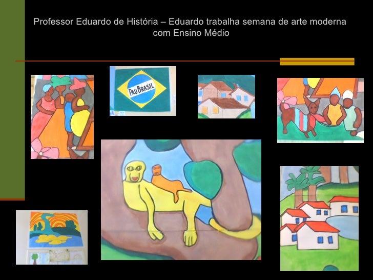 Professor Eduardo de História – Eduardo trabalha semana de arte moderna                            com Ensino Médio