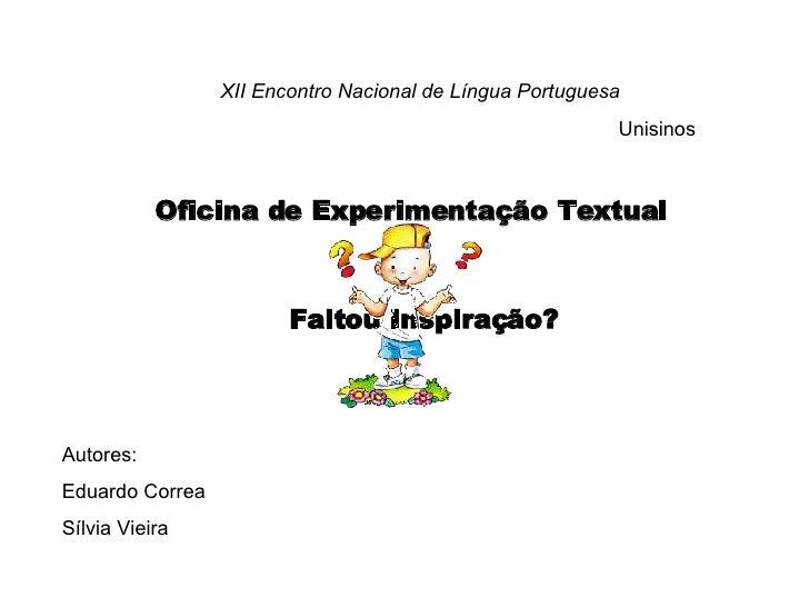 Autores: Eduardo Correa Sílvia Vieira Oficina de Experimentação Textual XII Encontro Nacional de Língua Portuguesa Unisino...