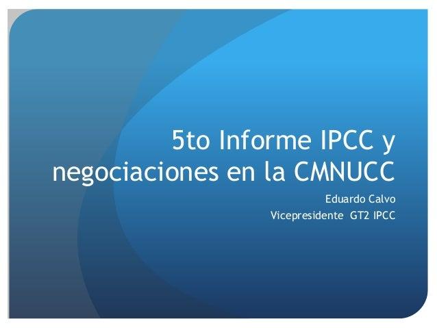 5to Informe IPCC y negociaciones en la CMNUCC Eduardo Calvo Vicepresidente GT2 IPCC