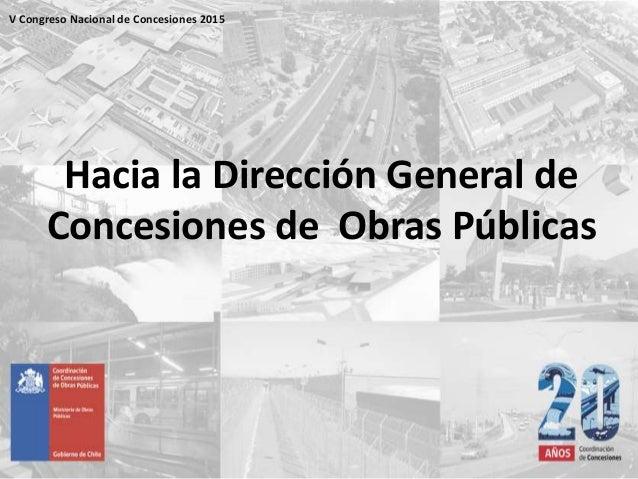 Hacia la Dirección General de Concesiones de Obras Públicas V Congreso Nacional de Concesiones 2015