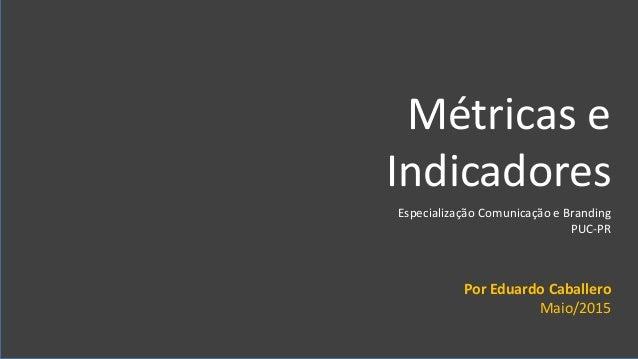 Eduardo Caballero PUC-PR Especialização Comunicaçao e Branding Métricas e Indicadores Métricas e Indicadores Especializaçã...