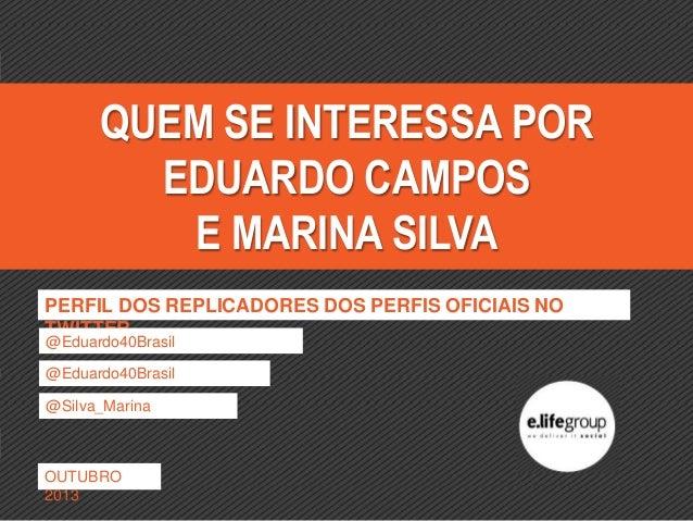 QUEM SE INTERESSA POR EDUARDO CAMPOS E MARINA SILVA PERFIL DOS REPLICADORES DOS PERFIS OFICIAIS NO TWITTER @Eduardo40Brasi...