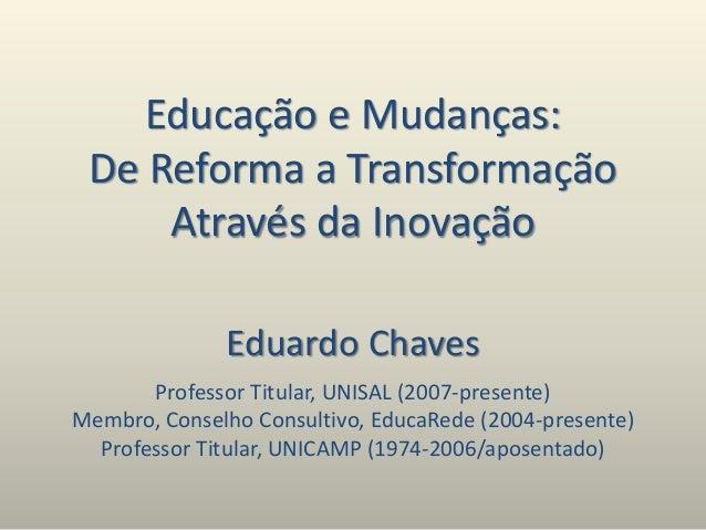 Educação e Mudanças: De Reforma a Transformação Através da Inovação Eduardo Chaves Professor Titular, UNISAL (2007-present...